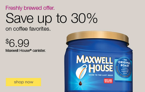 Freshly brewed offer. Save up to 30% on coffee favorites. $6.99 Maxwell House® canister.