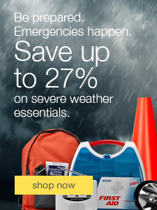Be prepared. Emergencies happen. Save up to 27% on severe weather essentials.