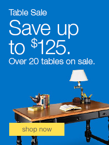 Table Sale. Save up to $125. Over 20 tables on sale.