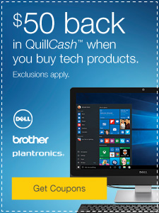 $50 back in QuillCash™ when you buy Dell™, Brother®, or Plantroncis® products. Exclusions apply.