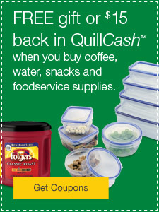 Your Choice: Free gift or $15 back in QuillCash™ when you buy coffee, water, snacks and foodservice supplies.