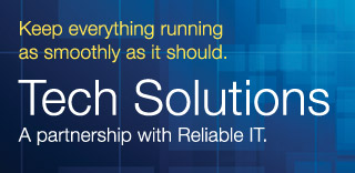 Keep everything running as smoothly as it should. Tech Solutions. A partnership with Reliable IT.