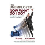 I Am Unemployed ... Now What Do I Do?: An Organized Approach to Becoming Employed Wayne L. Anderson