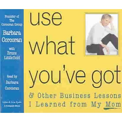 Use What Youve Got, and Other Business Lessons I Learned from My Mom.