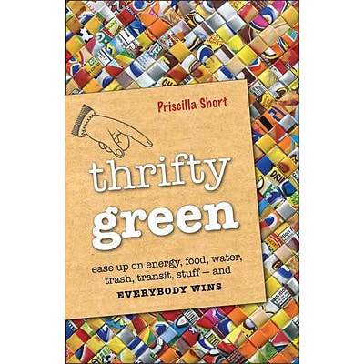 Thrifty Green: Ease Up on Energy, Food, Water, Trash, Transit, Stuff -- & Everybody Win