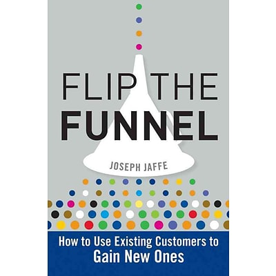 Flip the Funnel: How to Use Existing Customers to Gain New Ones Joseph Jaffe Hardcover