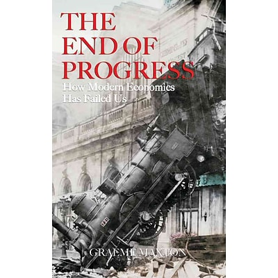 The End of Progress: How Modern Economics Has Failed Us Graeme Maxton Hardcover