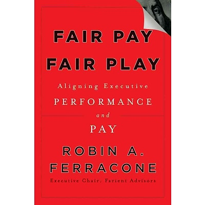 Fair Pay, Fair Play: Aligning Executive Performance and Pay Robin A. Ferracone Hardcover