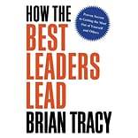 How the Best Leaders Lead: Proven Secrets to Getting the Most Out of Yourself and Others