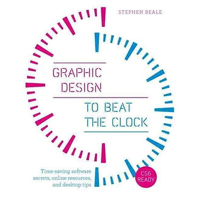 Graphic Design to Beat the Clock: Time-saving software secrets, online resources, and desktop tips