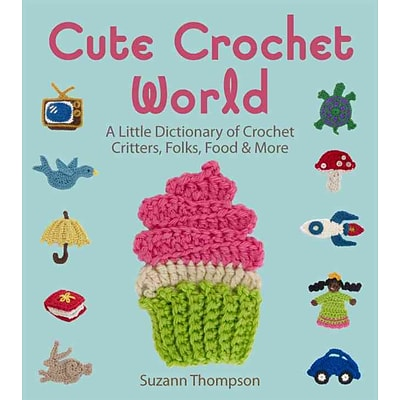 Cute Crochet World: A Little Dictionary of Crochet Critters, Folks, Food & More