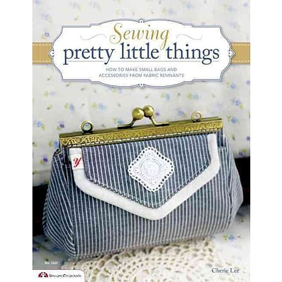 Sewing Pretty Little Things: How to Make Small Bags & Clutches from Fabric Remnants