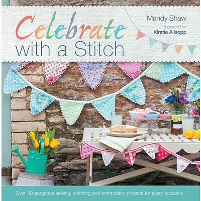 Celebrate with a Stitch: Over 20 Gorgeous Sewing Stitching & Embroidery Projects for Every Occasion