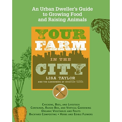 Your Farm in the City: An Urban-Dwellers Guide to Growing Food and Raising Animals