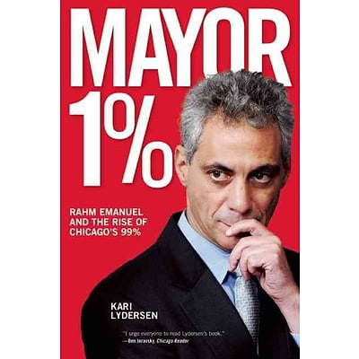 Mayor 1%: Rahm Emanuel and the Rise of Chicagos 99%