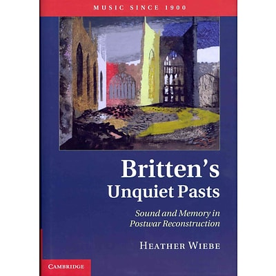 Brittens Unquiet Pasts: Sound and Memory in Postwar Reconstruction (Music Since 1900)