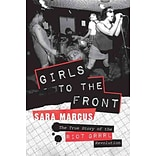 Girls to the Front: The True Story of the Riot Grrrl Revolution by Sara Marcus