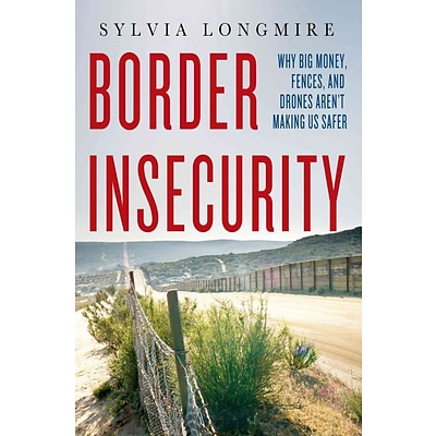 Border Insecurity: Why Big Money, Fences, and Drones Arent Making Us Safer