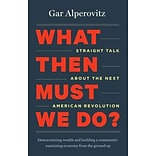 What Then Must We Do? by Gar Alperovitz