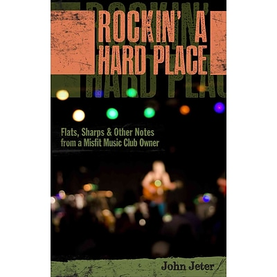 Rockin a Hard Place: Flats, Sharps & Other Notes from a Misfit Music Club Owner