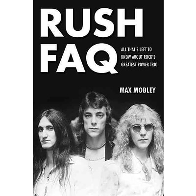 Rush FAQ: All Thats Left To Know About Rocks Greatest Power Trio (FAQ Series)