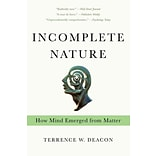 Incomplete Nature: How Mind Emerged from Matter by Terrence W. Deacon