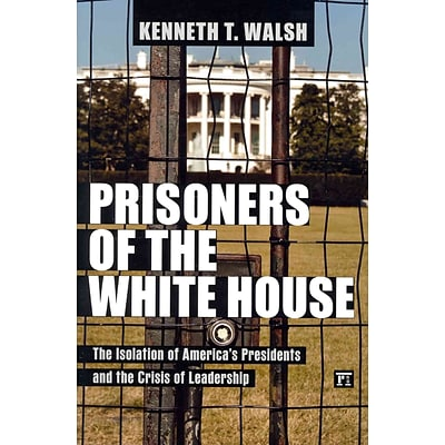 Prisoners of the White House: The Isolation of Americas Presidents and the Crisis of Leadership
