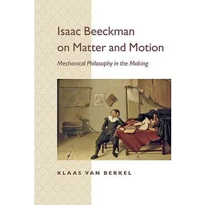 Isaac Beeckman on Matter and Motion: Mechanical Philosophy in the Making
