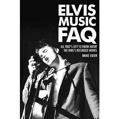 Elvis Music FAQ: All Thats Left to Know About the Kings Recorded Works (Faq Series)