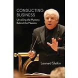 Conducting Business: Unveiling the Mystery Behind the Maestro by Leonard Slatkin