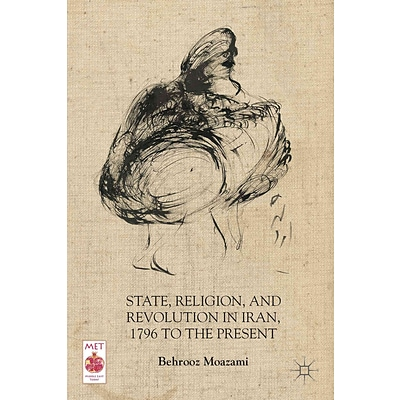 Palgrave Macmillan State, Religion, and Revolution in Iran, 1796 to the Present Book