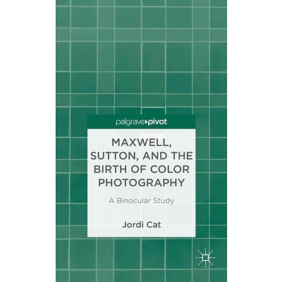 Palgrave Macmillan Maxwell, Sutton, and the Birth of Color Photography Book