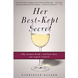 Her Best-Kept Secret: Why Women Drink - and How They Can Regain Control