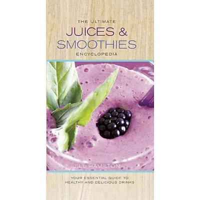 The Ultimate Juices & Smoothies Encyclopedia: Your Essential Guide to Healthy and Delicious Drinks