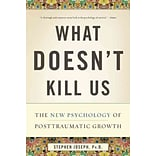 What Doesnt Kill Us: The New Psychology of Posttraumatic Growth