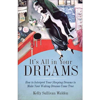Its All in Your Dreams: How to Interpret Your Sleeping Dreams to Make Your Waking Dreams Come True