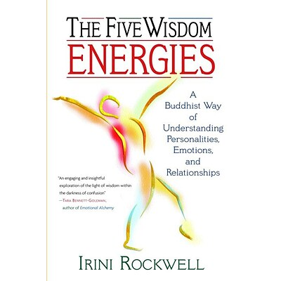 The Five Wisdom Energies: A Buddhist Way of Understanding Personalities, Emotions, and Relationships