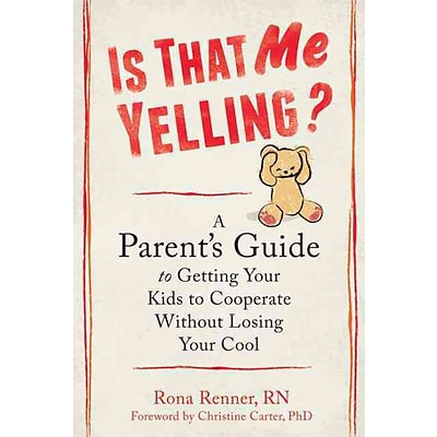 Is That Me Yelling?: A Parents Guide to Getting Your Kids to Cooperate Without Losing Your Cool