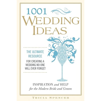1001 Wedding Ideas:  The Ultimate Resource for Creating a Wedding No One Will Ever Forget